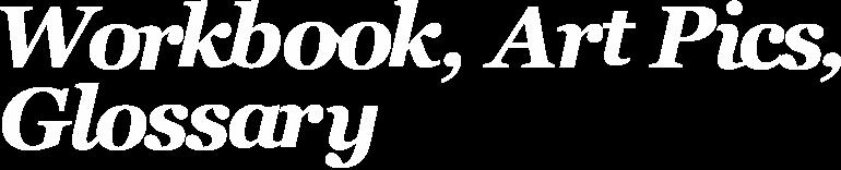 Workbook, art pics, and glossary