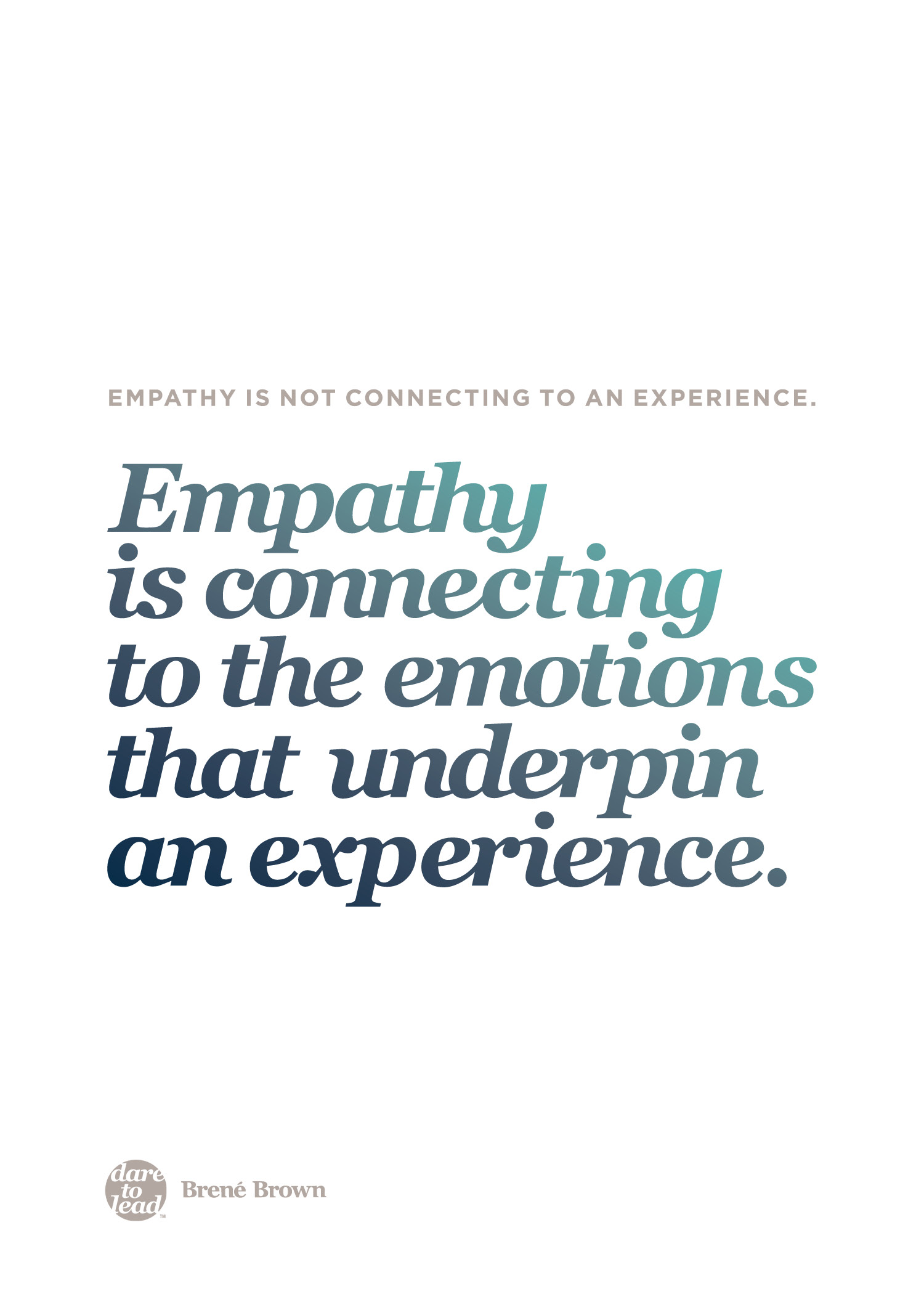 """Empathy is not connecting to an experience. Empathy is connecting to the emotions that underpin an experience."" - Brené Brown"
