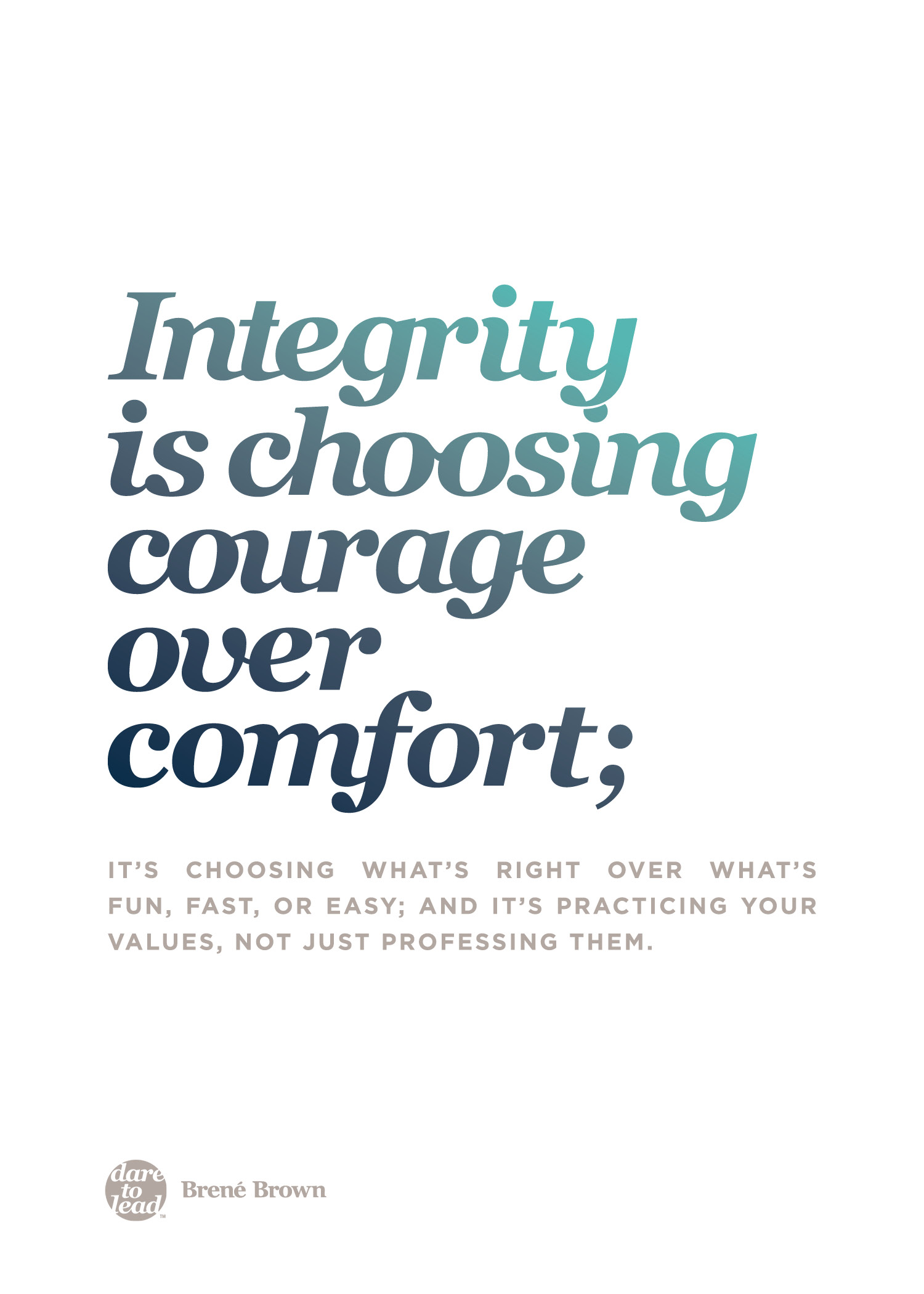 """Integrity is choosing courage over comfort; it's choosing what's right over what's fun, fast, or easy, and it's practicing your values, not just professing them."" - Brené Brown"