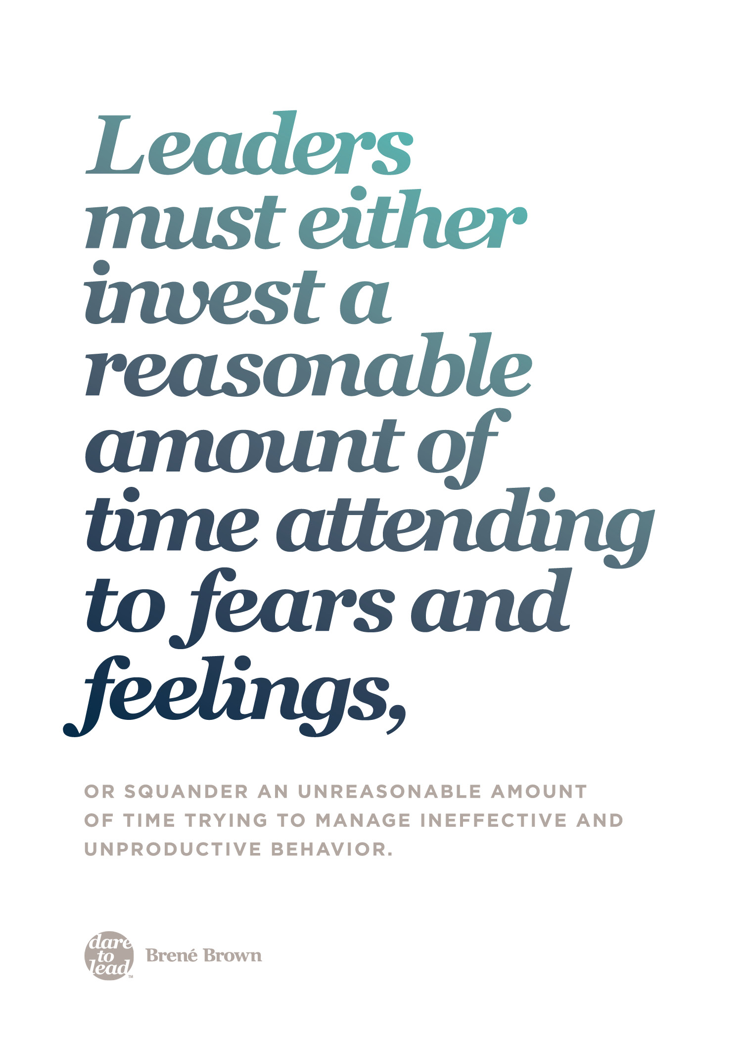 """Leaders must either invest a reasonable amount of time attending to fears and feelings, or squander an unreasonable amount of time trying to manage ineffective and unproductive behavior."" - Brené Brown"