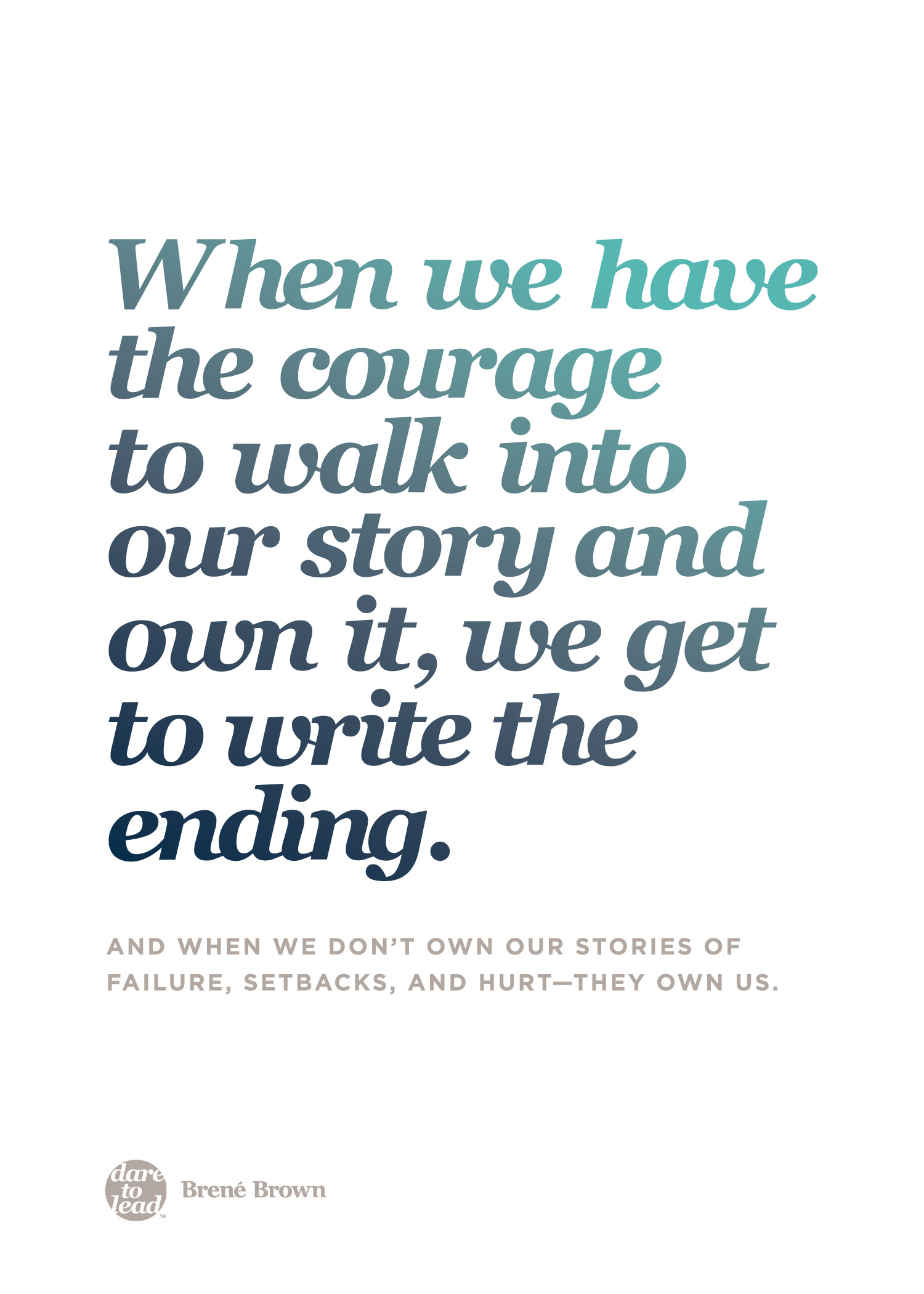 """When we have the courage to walk into our story and own it, we get to write the ending. And when we don't own our stories of failure, setbacks, and hurt - they own us."" - Brené Brown"