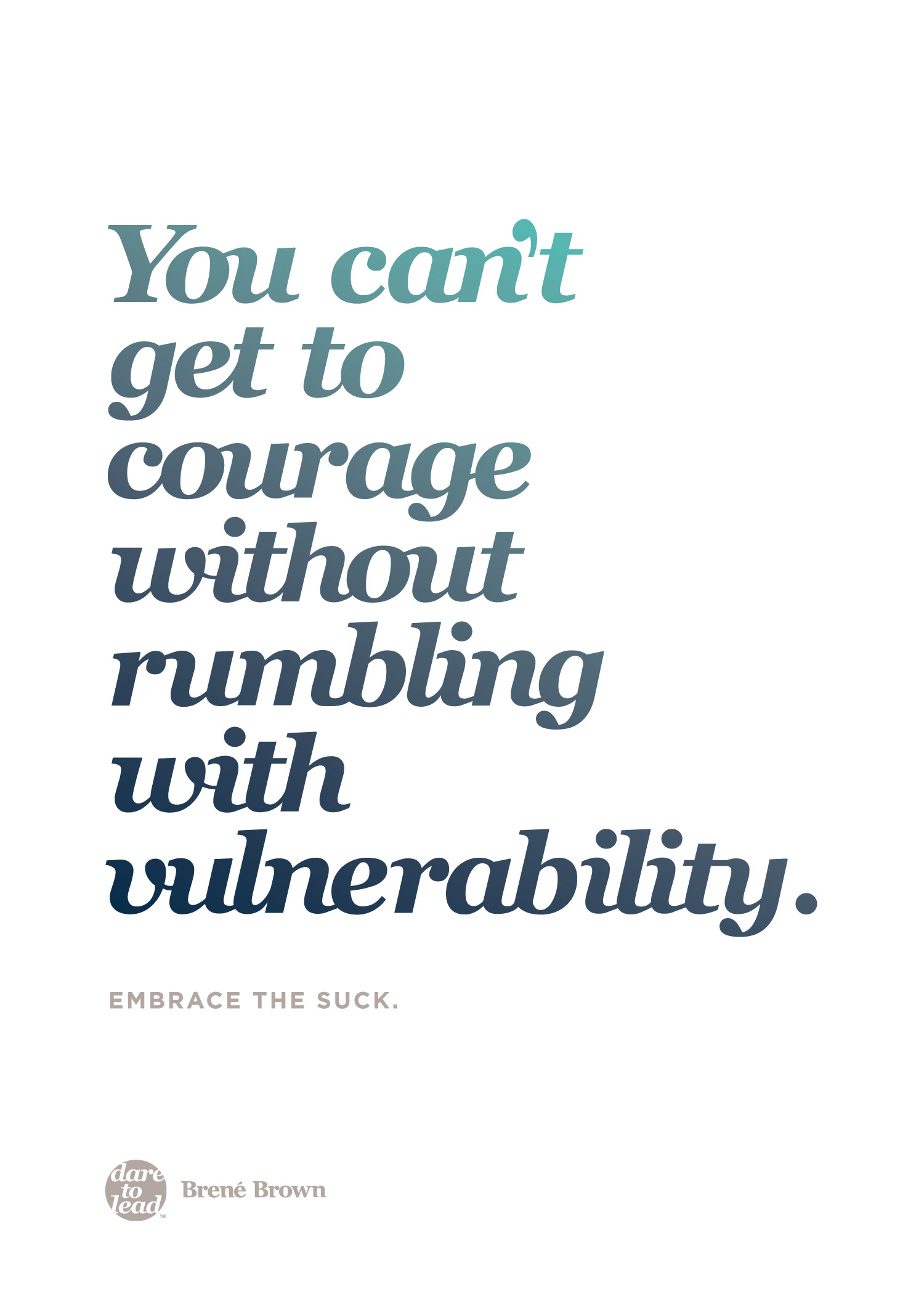 """You can't get to courage without rumbling with vulnerability. Embrace the suck."" - Brené Brown"